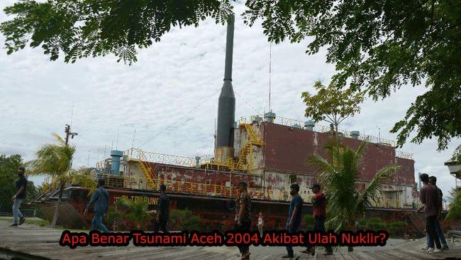 Apa Benar Tsunami Aceh 2004 Akibat Ulah Nuklir?